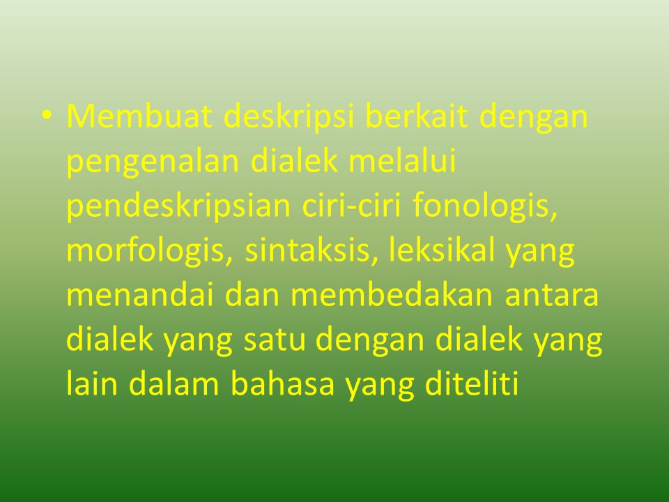 Membuat deskripsi berkait dengan pengenalan dialek melalui pendeskripsian ciri-ciri fonologis, morfologis, sintaksis, leksikal yang menandai dan membedakan antara dialek yang satu dengan dialek yang lain dalam bahasa yang diteliti