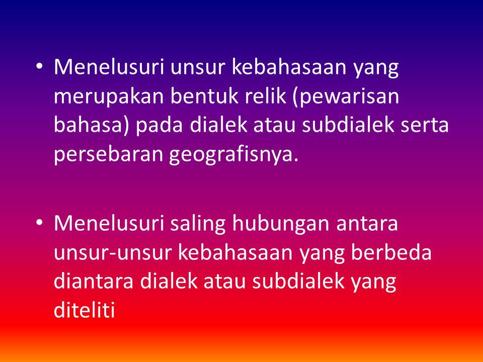 Menelusuri unsur kebahasaan yang merupakan bentuk relik (pewarisan bahasa) pada dialek atau subdialek serta persebaran geografisnya.