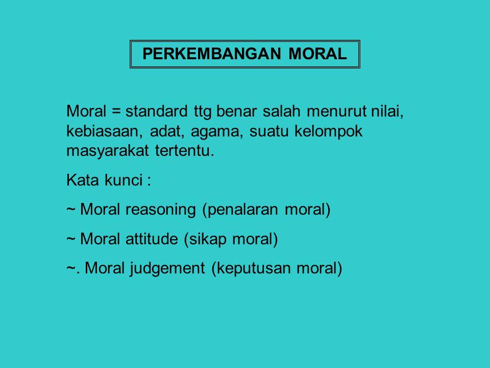PERKEMBANGAN MORAL Moral = standard ttg benar salah menurut nilai, kebiasaan, adat, agama, suatu kelompok masyarakat tertentu.