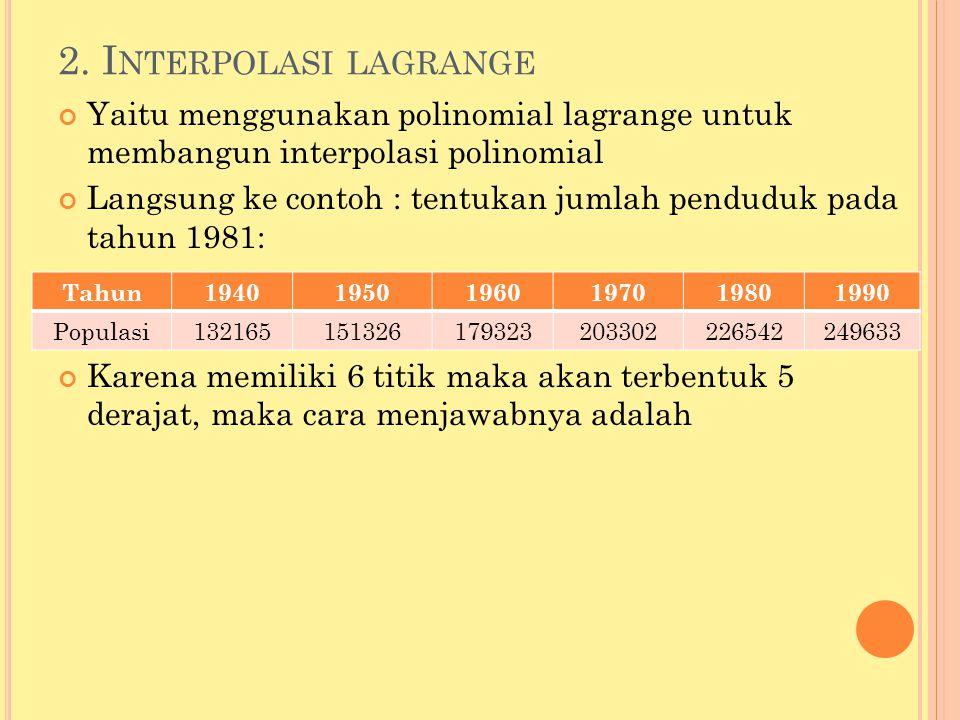 2. Interpolasi lagrange Yaitu menggunakan polinomial lagrange untuk membangun interpolasi polinomial.