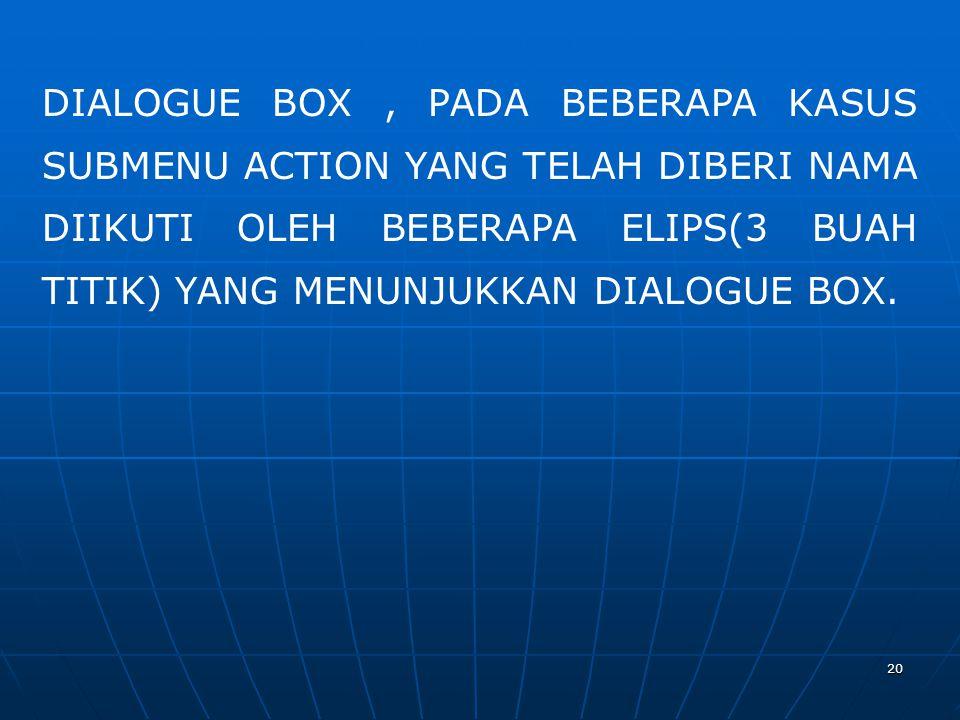 DIALOGUE BOX , PADA BEBERAPA KASUS SUBMENU ACTION YANG TELAH DIBERI NAMA DIIKUTI OLEH BEBERAPA ELIPS(3 BUAH TITIK) YANG MENUNJUKKAN DIALOGUE BOX.