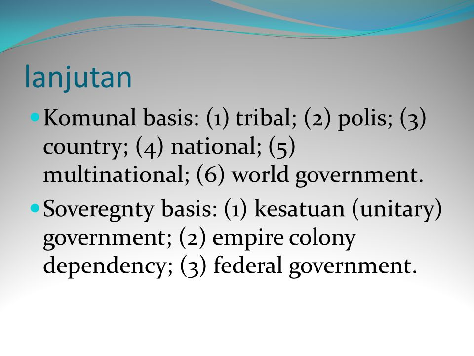 lanjutan Komunal basis: (1) tribal; (2) polis; (3) country; (4) national; (5) multinational; (6) world government.