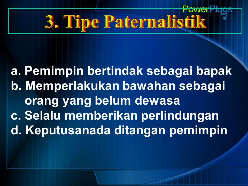 3. Tipe Paternalistik a. Pemimpin bertindak sebagai bapak