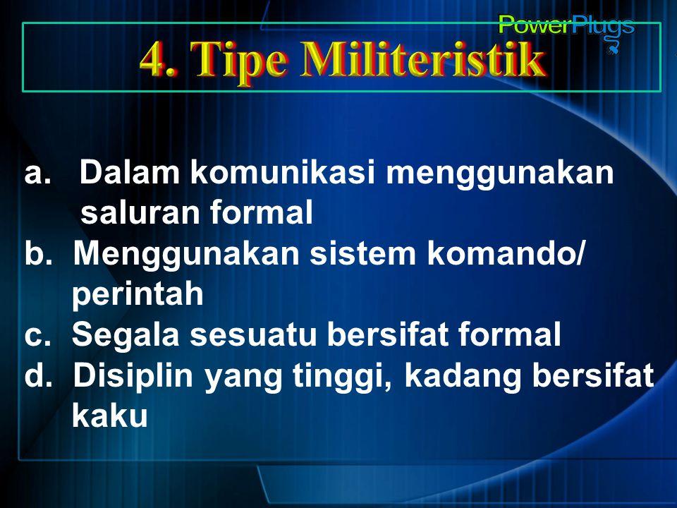 4. Tipe Militeristik Dalam komunikasi menggunakan saluran formal