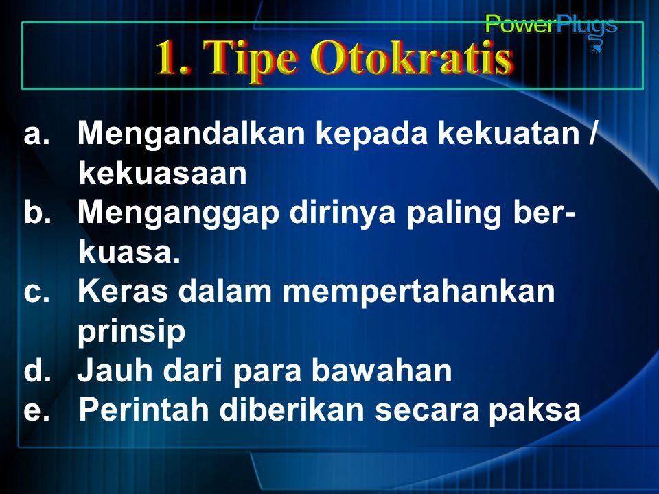 1. Tipe Otokratis Mengandalkan kepada kekuatan / kekuasaan
