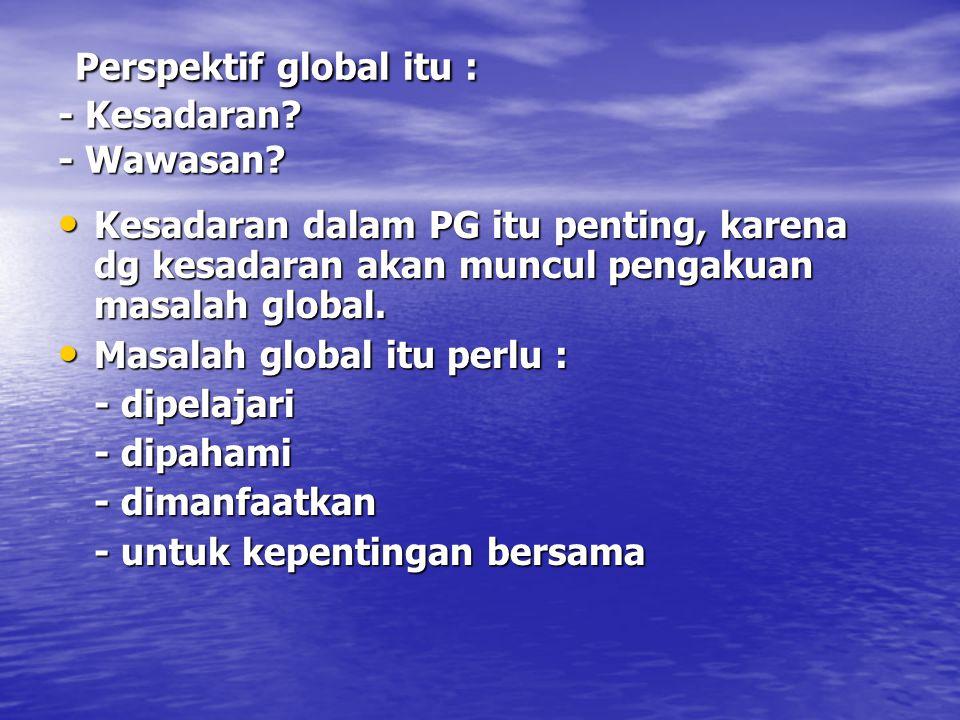 Perspektif global itu : - Kesadaran - Wawasan