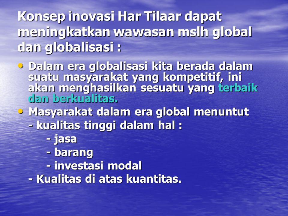 Konsep inovasi Har Tilaar dapat meningkatkan wawasan mslh global dan globalisasi :