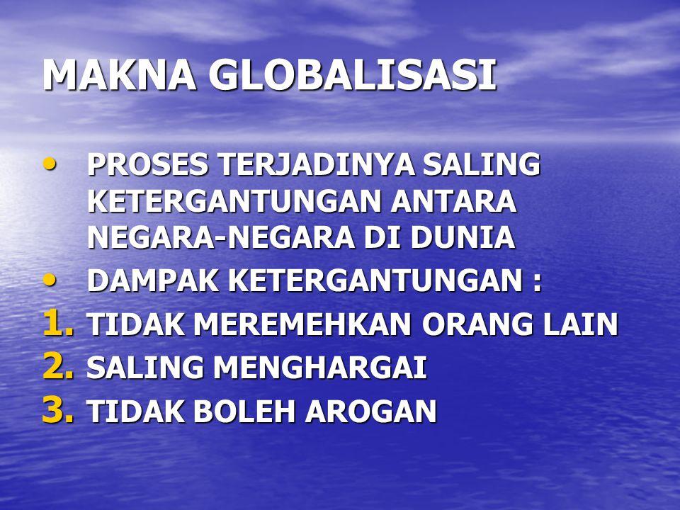 MAKNA GLOBALISASI PROSES TERJADINYA SALING KETERGANTUNGAN ANTARA NEGARA-NEGARA DI DUNIA. DAMPAK KETERGANTUNGAN :