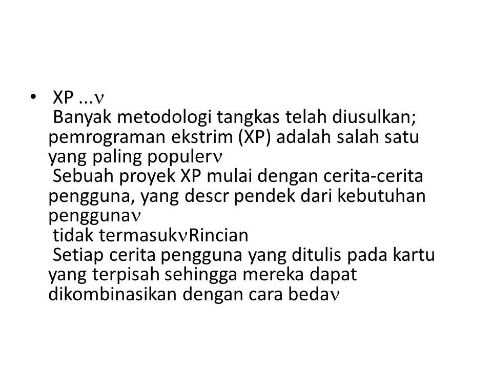 XP ... Banyak metodologi tangkas telah diusulkan; pemrograman ekstrim (XP) adalah salah satu yang paling populer Sebuah proyek XP mulai dengan cerita-cerita pengguna, yang descr pendek dari kebutuhan pengguna tidak termasukRincian Setiap cerita pengguna yang ditulis pada kartu yang terpisah sehingga mereka dapat dikombinasikan dengan cara beda