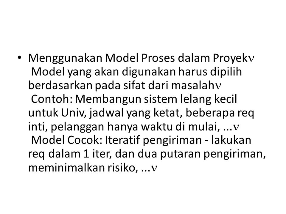 Menggunakan Model Proses dalam Proyek Model yang akan digunakan harus dipilih berdasarkan pada sifat dari masalah Contoh: Membangun sistem lelang kecil untuk Univ, jadwal yang ketat, beberapa req inti, pelanggan hanya waktu di mulai, ... Model Cocok: Iteratif pengiriman - lakukan req dalam 1 iter, dan dua putaran pengiriman, meminimalkan risiko, ...
