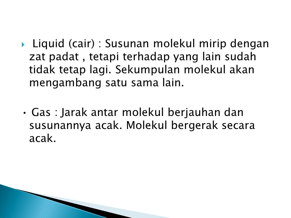 Liquid (cair) : Susunan molekul mirip dengan zat padat , tetapi terhadap yang lain sudah tidak tetap lagi. Sekumpulan molekul akan mengambang satu sama lain.