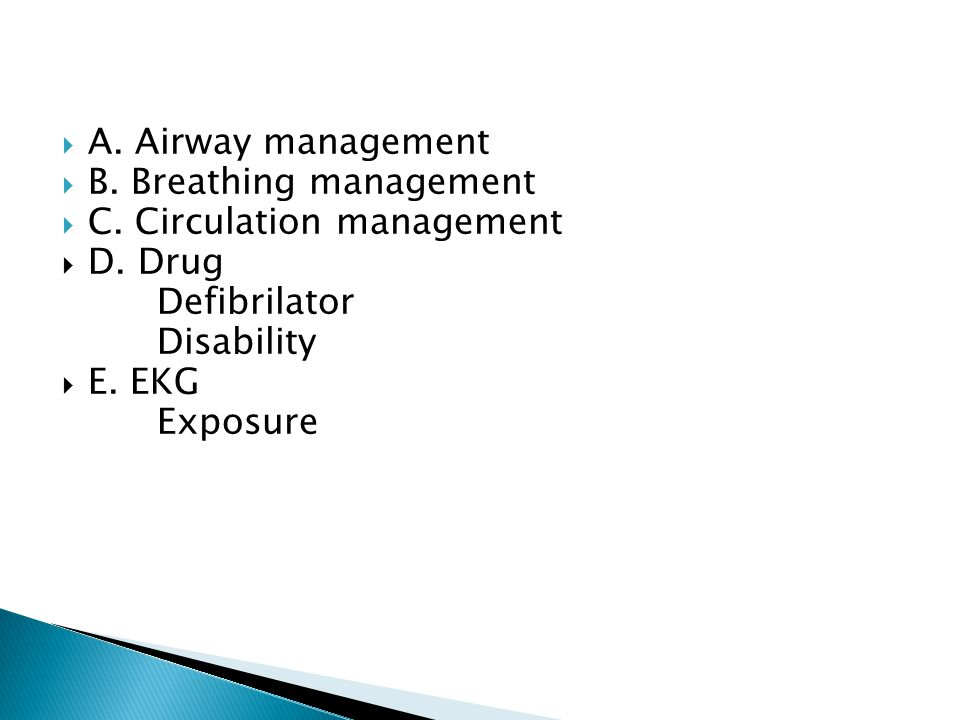 A. Airway management B. Breathing management. C. Circulation management. D. Drug. Defibrilator. Disability.