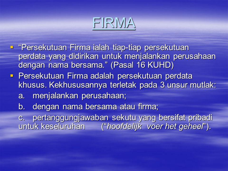 FIRMA Persekutuan Firma ialah tiap-tiap persekutuan perdata yang didirikan untuk menjalankan perusahaan dengan nama bersama. (Pasal 16 KUHD)