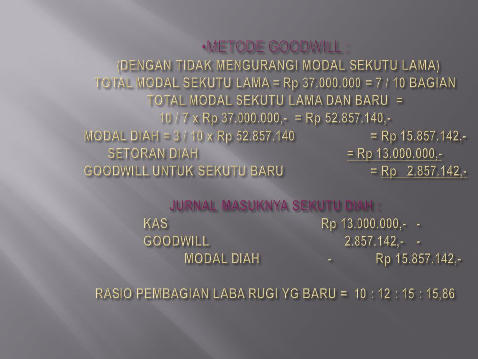 METODE GOODWILL : (DENGAN TIDAK MENGURANGI MODAL SEKUTU LAMA) TOTAL MODAL SEKUTU LAMA = Rp 37.000.000 = 7 / 10 BAGIAN TOTAL MODAL SEKUTU LAMA DAN BARU = 10 / 7 x Rp 37.000.000,- = Rp 52.857.140,- MODAL DIAH = 3 / 10 x Rp 52.857.140 = Rp 15.857.142,- SETORAN DIAH = Rp 13.000.000,- GOODWILL UNTUK SEKUTU BARU = Rp 2.857.142,- JURNAL MASUKNYA SEKUTU DIAH : KAS Rp 13.000.000,- - GOODWILL 2.857.142,- - MODAL DIAH - Rp 15.857.142,- RASIO PEMBAGIAN LABA RUGI YG BARU = 10 : 12 : 15 : 15,86