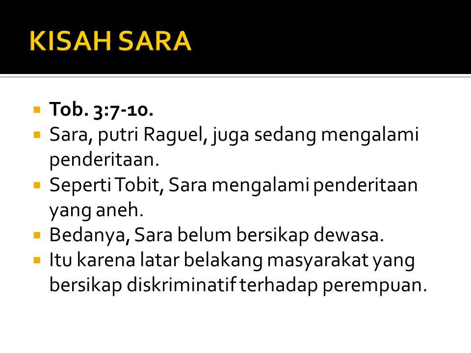 KISAH SARA Tob. 3:7-10. Sara, putri Raguel, juga sedang mengalami penderitaan. Seperti Tobit, Sara mengalami penderitaan yang aneh.