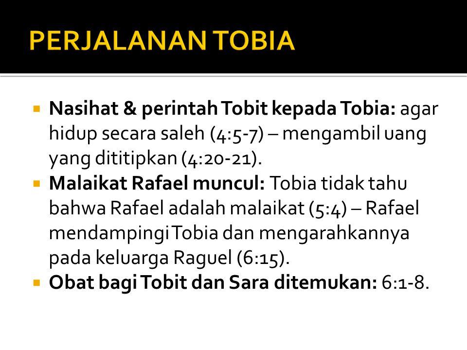 PERJALANAN TOBIA Nasihat & perintah Tobit kepada Tobia: agar hidup secara saleh (4:5-7) – mengambil uang yang dititipkan (4:20-21).