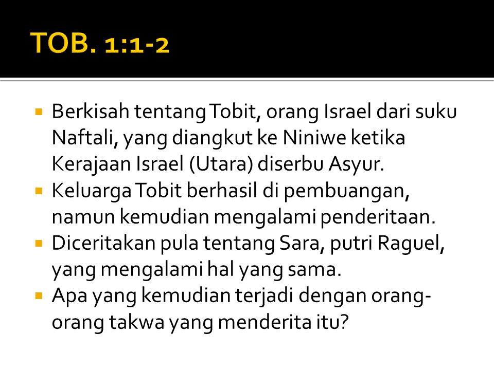 TOB. 1:1-2 Berkisah tentang Tobit, orang Israel dari suku Naftali, yang diangkut ke Niniwe ketika Kerajaan Israel (Utara) diserbu Asyur.