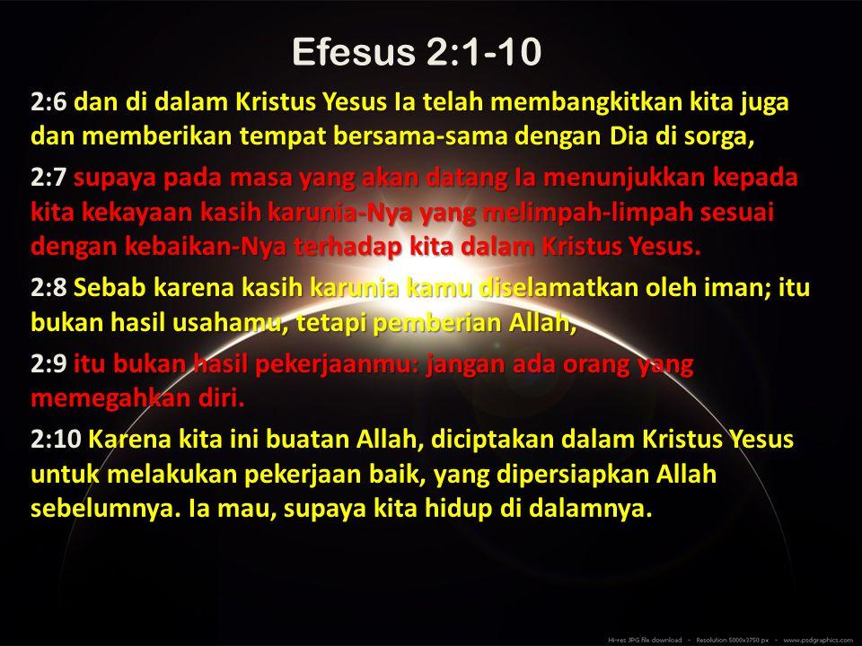 Efesus 2:1-10 2:6 dan di dalam Kristus Yesus Ia telah membangkitkan kita juga dan memberikan tempat bersama-sama dengan Dia di sorga,