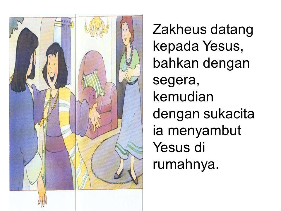 Zakheus datang kepada Yesus, bahkan dengan segera, kemudian dengan sukacita ia menyambut Yesus di rumahnya.