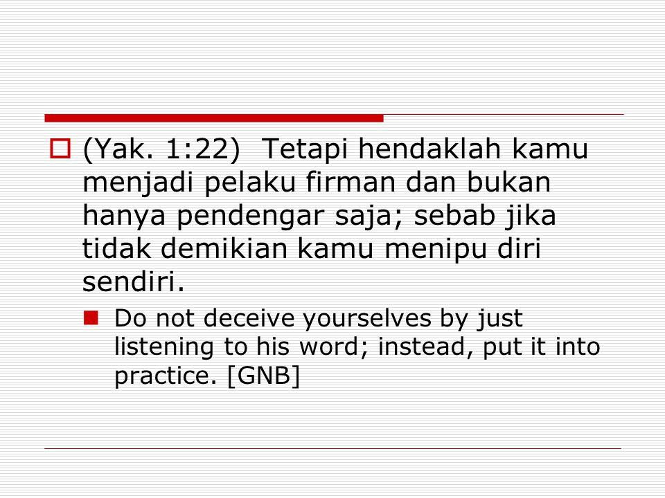(Yak. 1:22) Tetapi hendaklah kamu menjadi pelaku firman dan bukan hanya pendengar saja; sebab jika tidak demikian kamu menipu diri sendiri.
