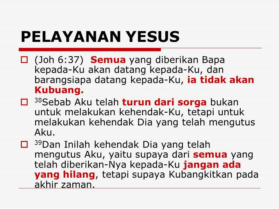 PELAYANAN YESUS (Joh 6:37) Semua yang diberikan Bapa kepada-Ku akan datang kepada-Ku, dan barangsiapa datang kepada-Ku, ia tidak akan Kubuang.