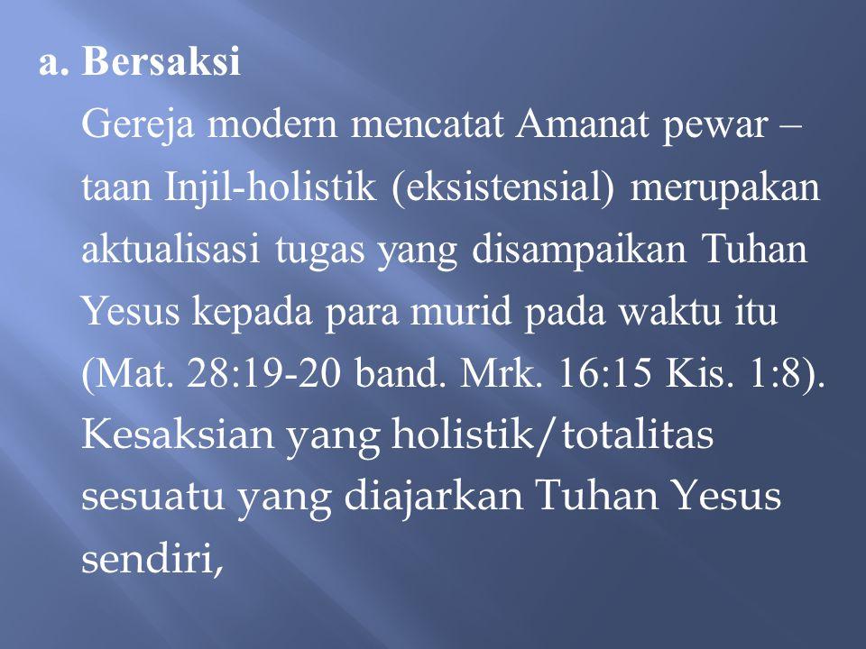 a. Bersaksi Gereja modern mencatat Amanat pewar – taan Injil-holistik (eksistensial) merupakan. aktualisasi tugas yang disampaikan Tuhan.