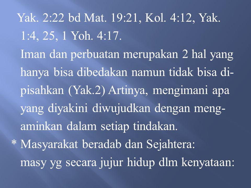 Yak. 2:22 bd Mat. 19:21, Kol. 4:12, Yak. 1:4, 25, 1 Yoh. 4:17. Iman dan perbuatan merupakan 2 hal yang.