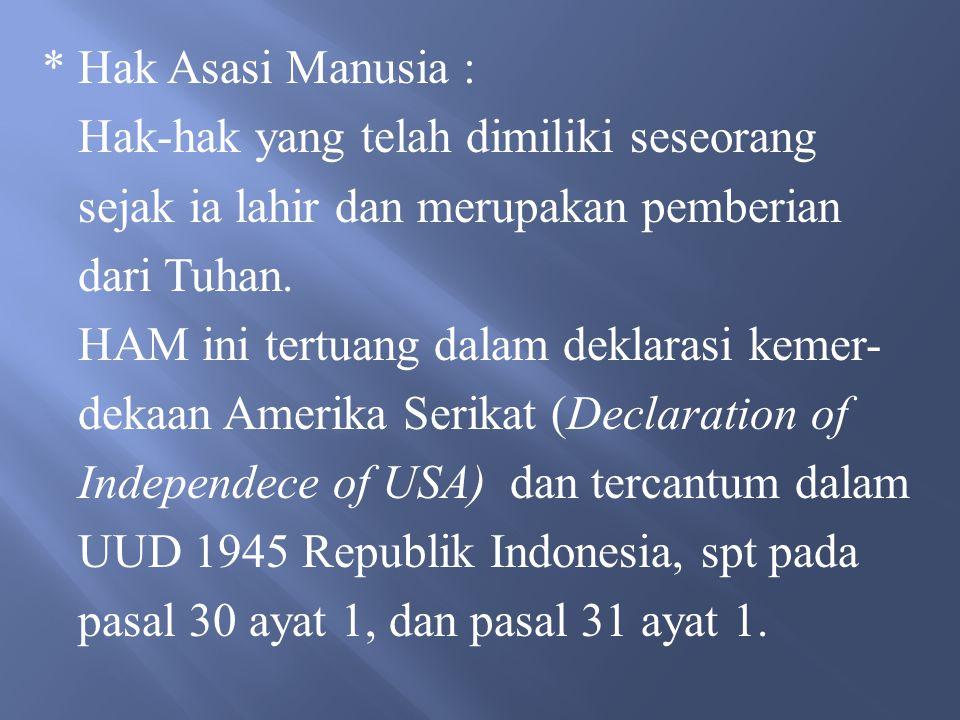 * Hak Asasi Manusia : Hak-hak yang telah dimiliki seseorang. sejak ia lahir dan merupakan pemberian.