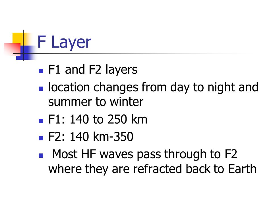 F Layer F1 and F2 layers. location changes from day to night and summer to winter. F1: 140 to 250 km.