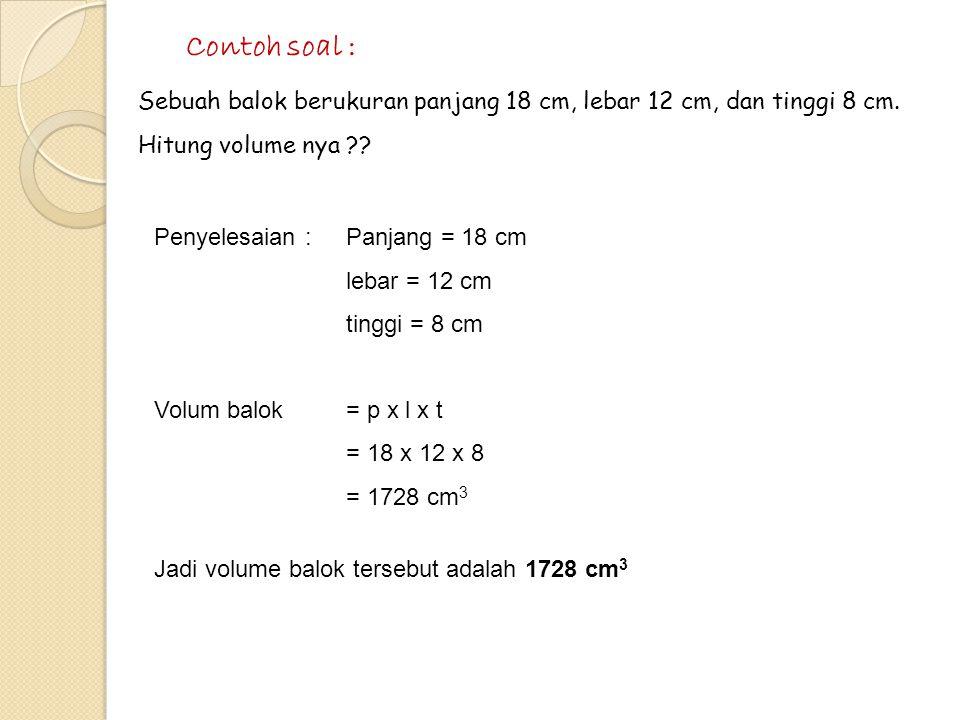Contoh soal : Sebuah balok berukuran panjang 18 cm, lebar 12 cm, dan tinggi 8 cm. Hitung volume nya
