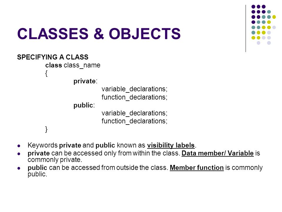 CLASSES & OBJECTS SPECIFYING A CLASS class class_name { private: