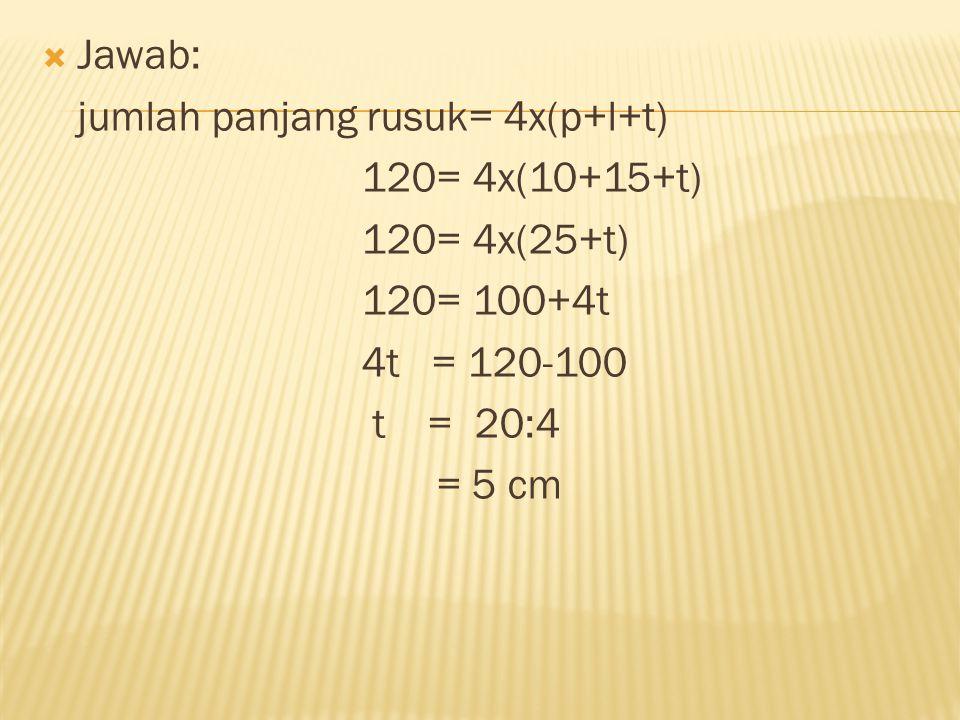 Jawab: jumlah panjang rusuk= 4x(p+l+t) 120= 4x(10+15+t) 120= 4x(25+t) 120= 100+4t. 4t = 120-100.