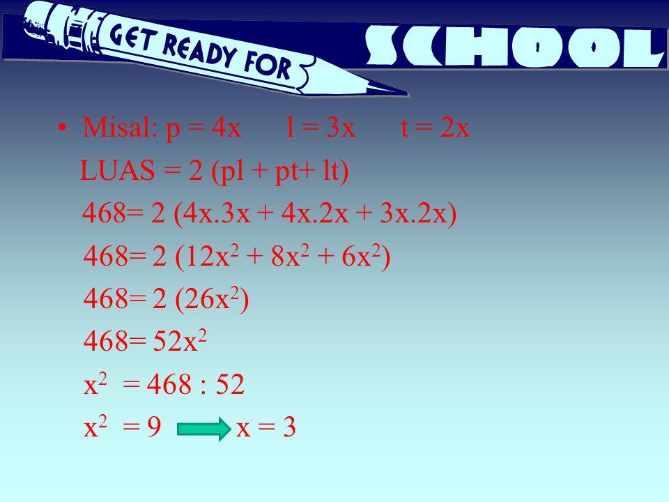 Misal: p = 4x l = 3x t = 2x LUAS = 2 (pl + pt+ lt) = 2 (4x.3x + 4x.2x + 3x.2x) 468= 2 (12x2 + 8x2 + 6x2)