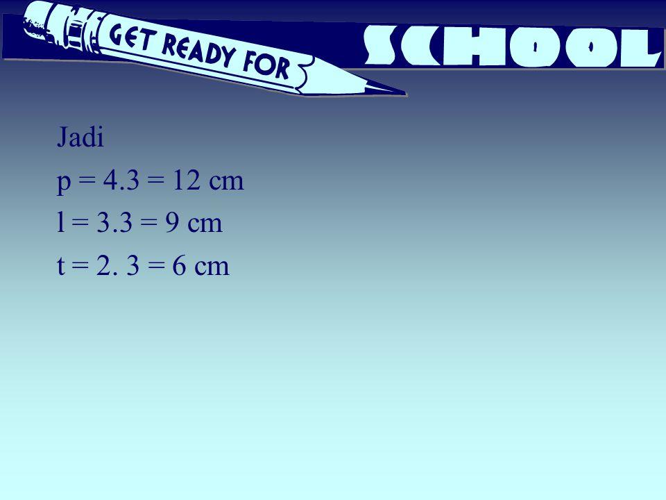 Jadi p = 4.3 = 12 cm l = 3.3 = 9 cm t = 2. 3 = 6 cm