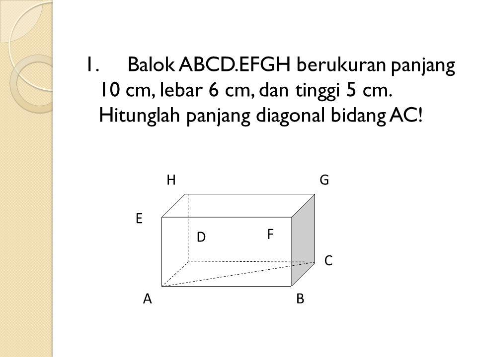 1. Balok ABCD.EFGH berukuran panjang 10 cm, lebar 6 cm, dan tinggi 5 cm. Hitunglah panjang diagonal bidang AC!