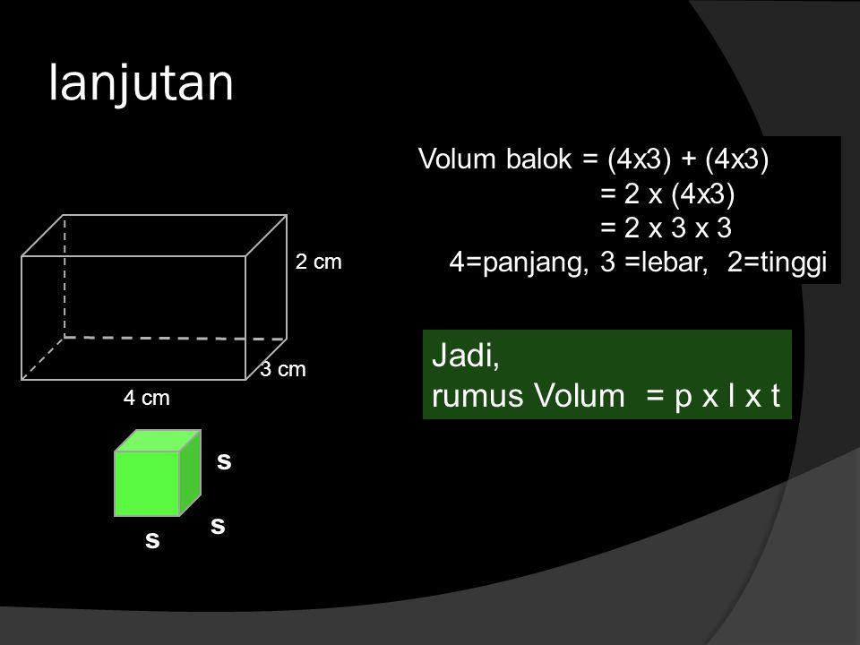 lanjutan Jadi, rumus Volum = p x l x t Volum balok = (4x3) + (4x3)