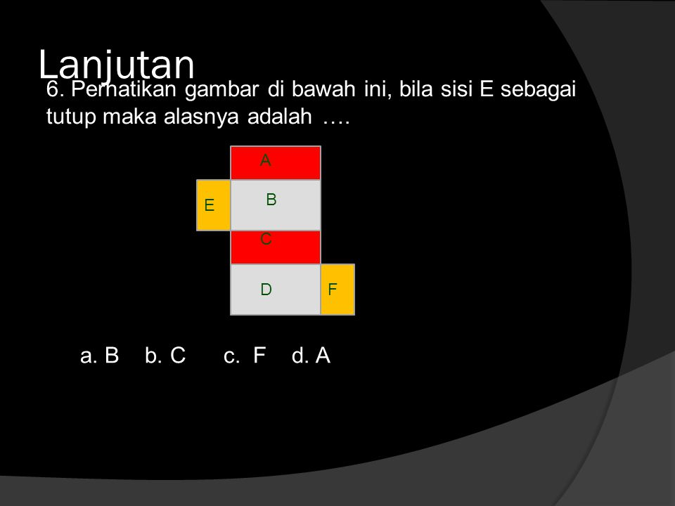 Lanjutan 6. Perhatikan gambar di bawah ini, bila sisi E sebagai tutup maka alasnya adalah …. A. B.