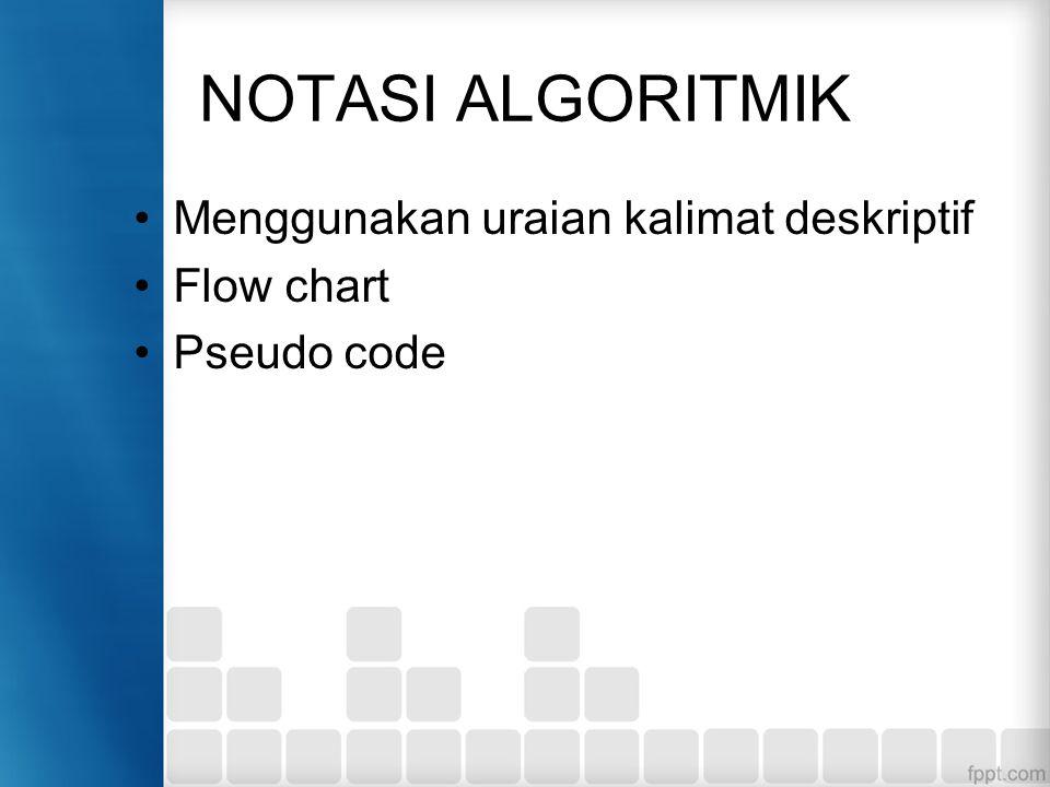 NOTASI ALGORITMIK Menggunakan uraian kalimat deskriptif Flow chart