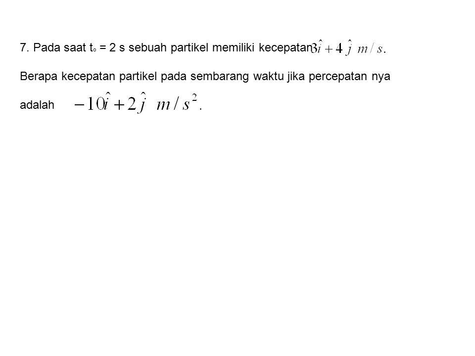 7. Pada saat to = 2 s sebuah partikel memiliki kecepatan