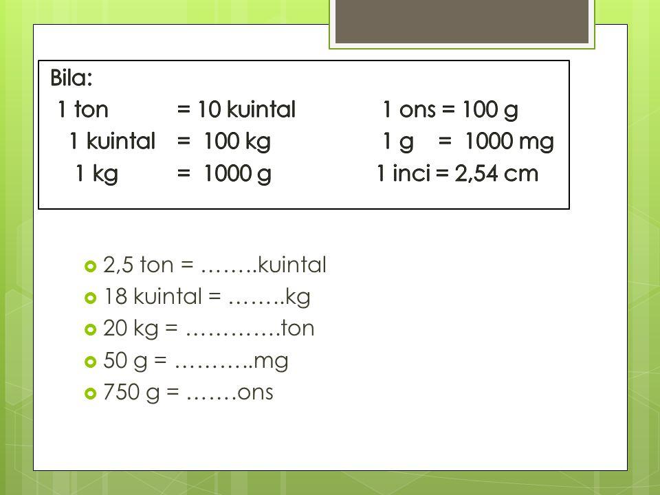 Bila: 1 ton = 10 kuintal 1 ons = 100 g. 1 kuintal = 100 kg 1 g = 1000 mg. 1 kg = 1000 g 1 inci = 2,54 cm.