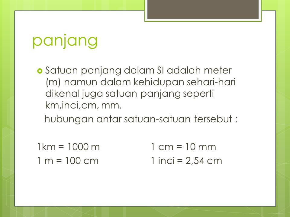panjang Satuan panjang dalam SI adalah meter (m) namun dalam kehidupan sehari-hari dikenal juga satuan panjang seperti km,inci,cm, mm.