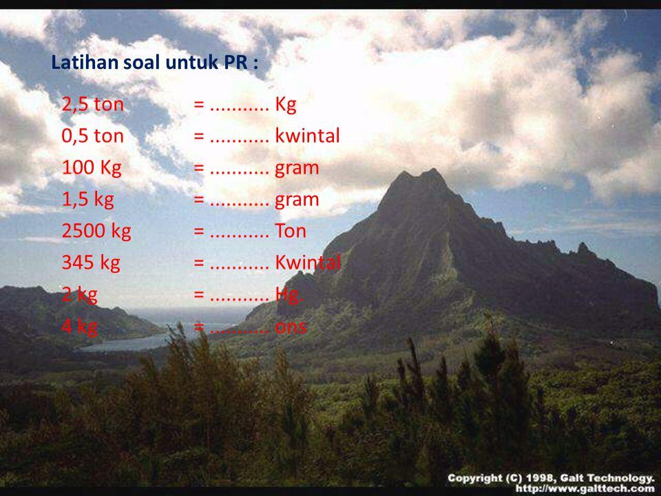 Latihan soal untuk PR : 2,5 ton = ........... Kg. 0,5 ton = ........... kwintal. 100 Kg = ........... gram.