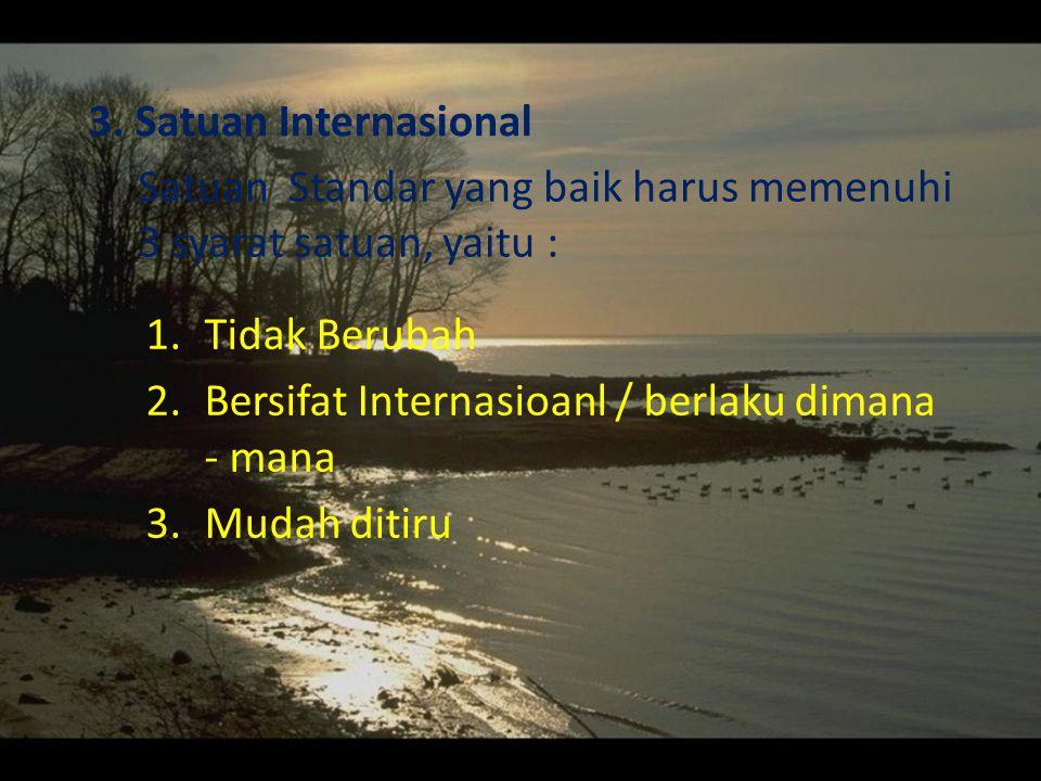3. Satuan Internasional Satuan Standar yang baik harus memenuhi 3 syarat satuan, yaitu : Tidak Berubah.