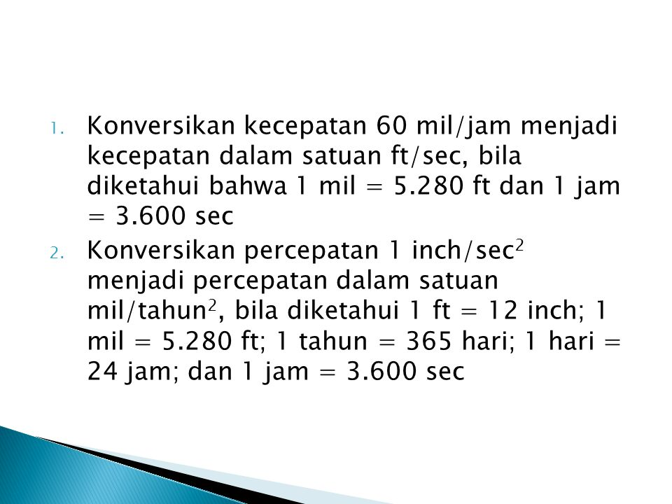 Konversikan kecepatan 60 mil/jam menjadi kecepatan dalam satuan ft/sec, bila diketahui bahwa 1 mil = 5.280 ft dan 1 jam = 3.600 sec