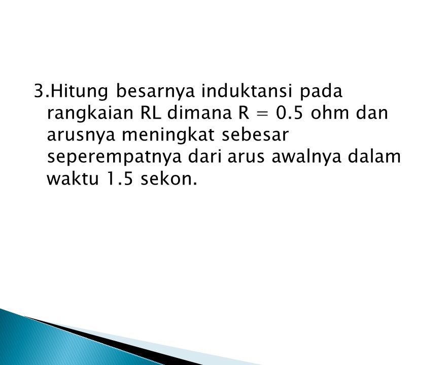 3. Hitung besarnya induktansi pada rangkaian RL dimana R = 0