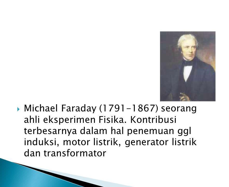 Michael Faraday (1791-1867) seorang ahli eksperimen Fisika