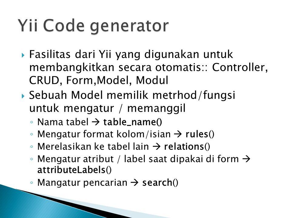 Yii Code generator Fasilitas dari Yii yang digunakan untuk membangkitkan secara otomatis:: Controller, CRUD, Form,Model, Modul.