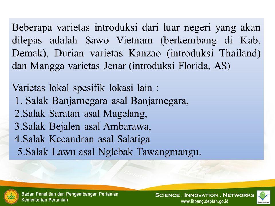 Beberapa varietas introduksi dari luar negeri yang akan dilepas adalah Sawo Vietnam (berkembang di Kab. Demak), Durian varietas Kanzao (introduksi Thailand) dan Mangga varietas Jenar (introduksi Florida, AS)