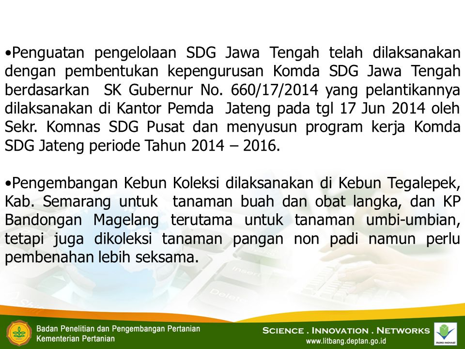 Penguatan pengelolaan SDG Jawa Tengah telah dilaksanakan dengan pembentukan kepengurusan Komda SDG Jawa Tengah berdasarkan SK Gubernur No. 660/17/2014 yang pelantikannya dilaksanakan di Kantor Pemda Jateng pada tgl 17 Jun 2014 oleh Sekr. Komnas SDG Pusat dan menyusun program kerja Komda SDG Jateng periode Tahun 2014 – 2016.