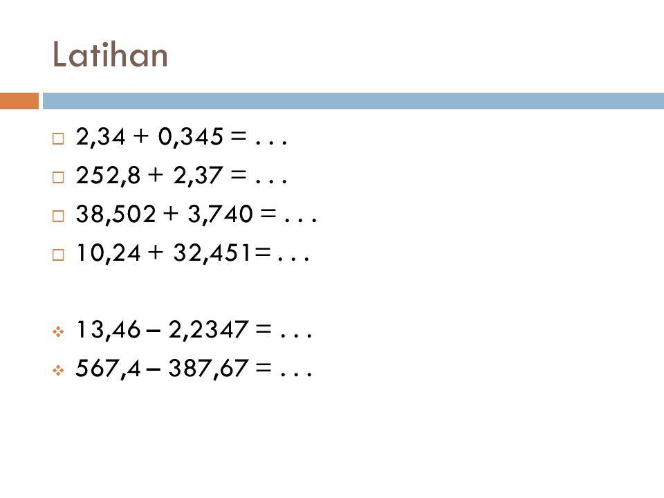 Latihan 2,34 + 0,345 = . . . 252,8 + 2,37 = . . . 38,502 + 3,740 = . . . 10,24 + 32,451= . . . 13,46 – 2,2347 = . . .